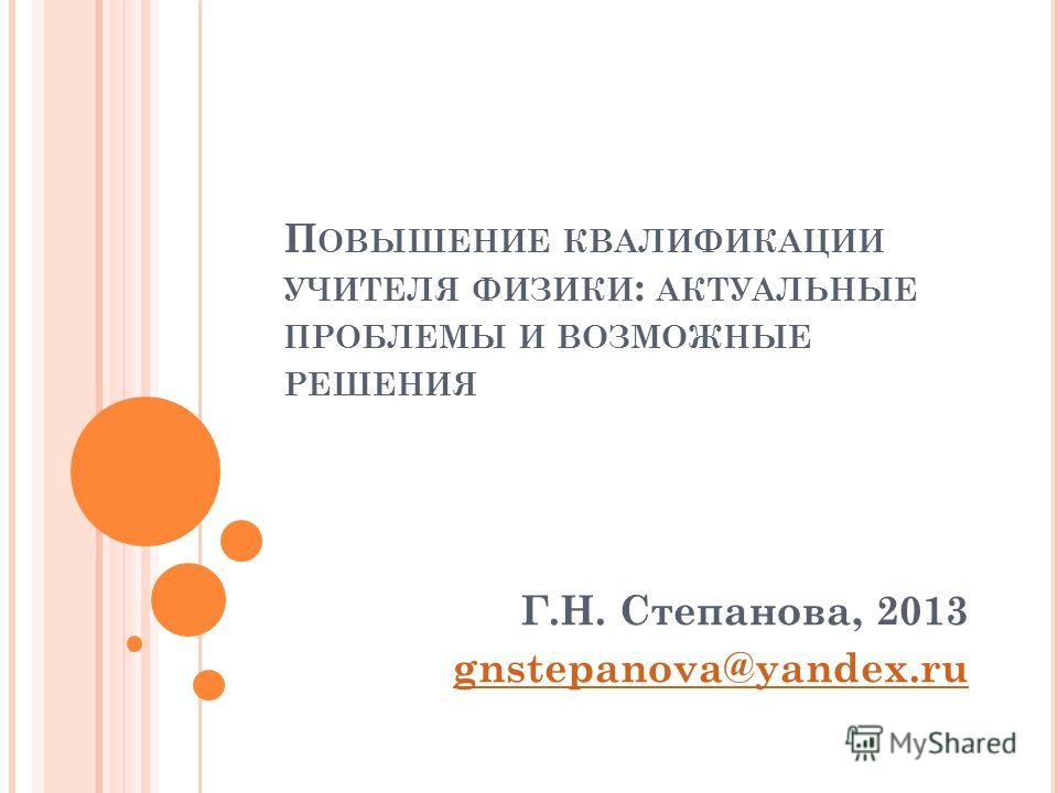 П ОВЫШЕНИЕ КВАЛИФИКАЦИИ УЧИТЕЛЯ ФИЗИКИ : АКТУАЛЬНЫЕ ПРОБЛЕМЫ И ВОЗМОЖНЫЕ РЕШЕНИЯ Г.Н. Степанова, 2013 gnstepanova@yandex.ru