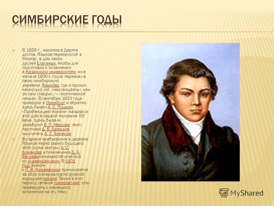 В 1829 г., накопив в Дерпте долгов, Языков переселился в Москву, в дом своих друзей Елагиных, якобы для подготовки к экзаменам в Казанском университете, но в начале 1830-х годов переехал в свою симбирскую деревню, Языково, где и прожил несколько лет,