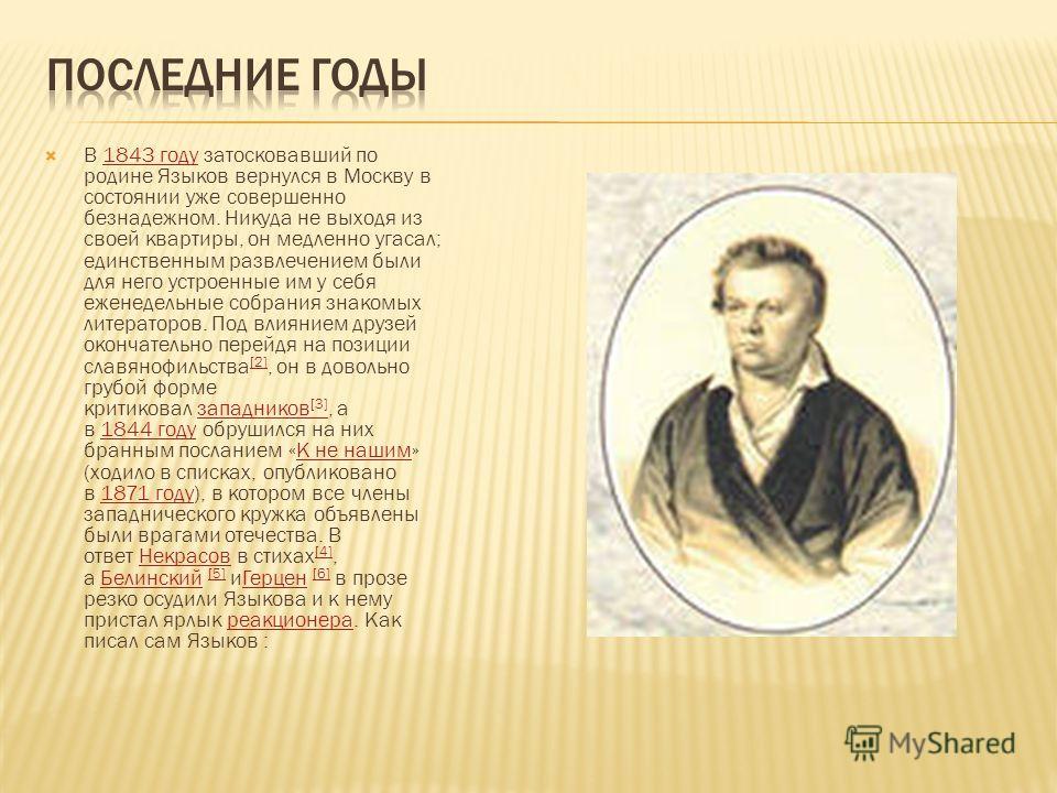 В 1843 году затосковавший по родине Языков вернулся в Москву в состоянии уже совершенно безнадежном. Никуда не выходя из своей квартиры, он медленно угасал; единственным развлечением были для него устроенные им у себя еженедельные собрания знакомых л