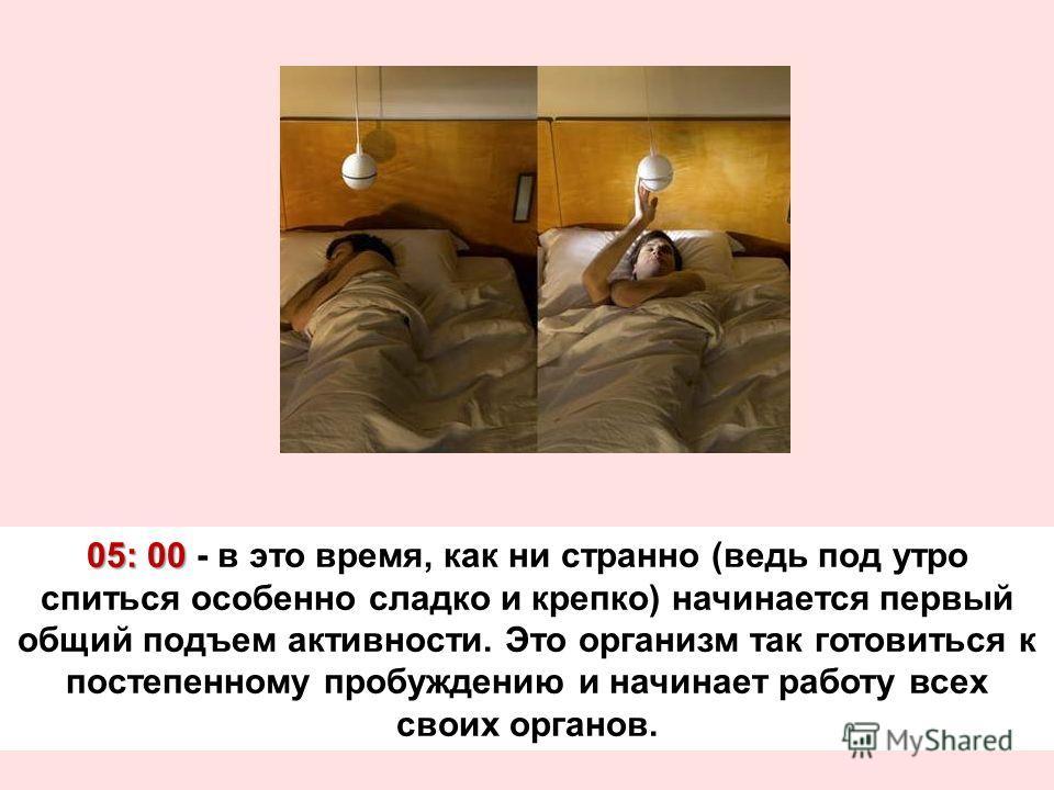 05: 00 05: 00 - в это время, как ни странно (ведь под утро спиться особенно сладко и крепко) начинается первый общий подъем активности. Это организм так готовиться к постепенному пробуждению и начинает работу всех своих органов.