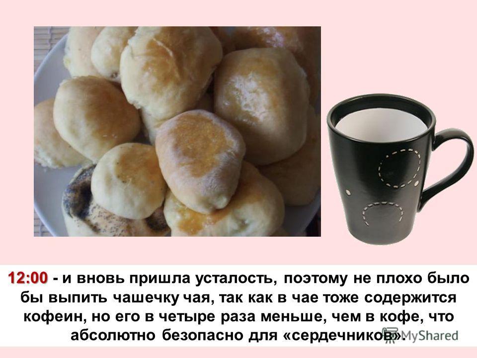 12:00 12:00 - и вновь пришла усталость, поэтому не плохо было бы выпить чашечку чая, так как в чае тоже содержится кофеин, но его в четыре раза меньше, чем в кофе, что абсолютно безопасно для «сердечников».