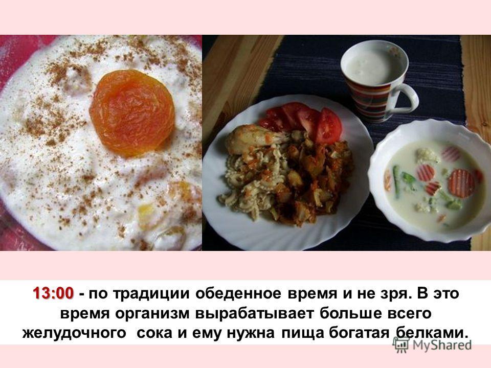 13:00 13:00 - по традиции обеденное время и не зря. В это время организм вырабатывает больше всего желудочного сока и ему нужна пища богатая белками.