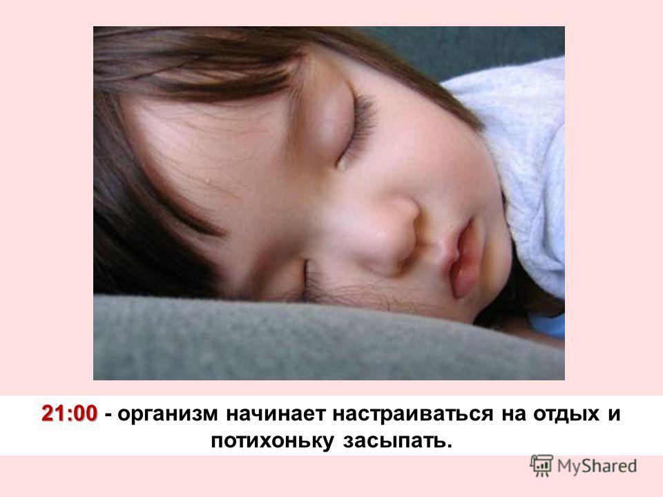 21:00 21:00 - организм начинает настраиваться на отдых и потихоньку засыпать.