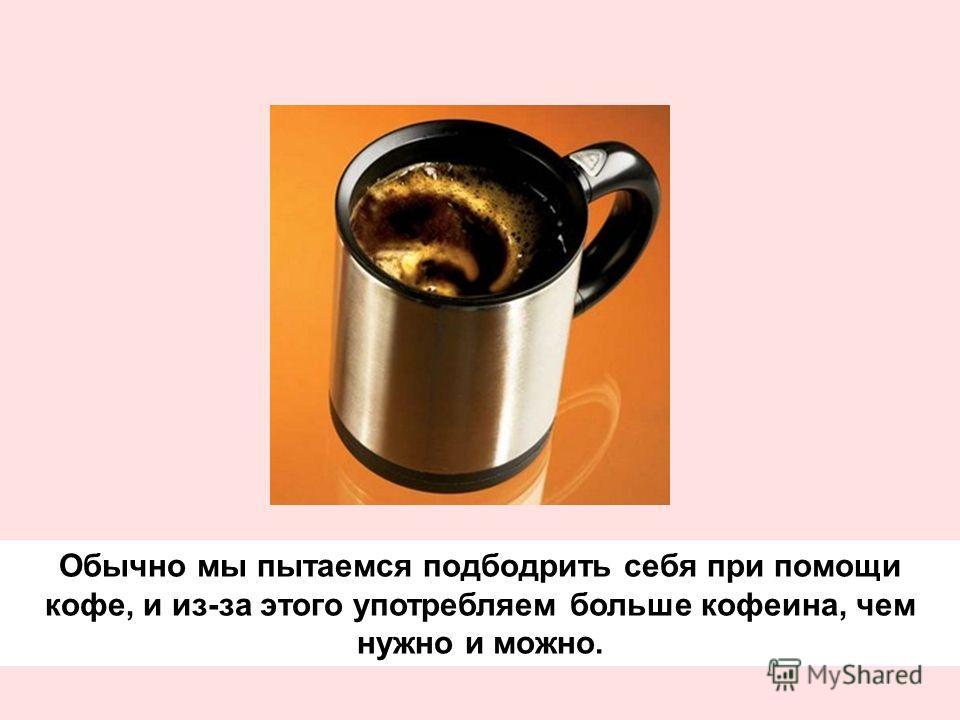 Обычно мы пытаемся подбодрить себя при помощи кофе, и из-за этого употребляем больше кофеина, чем нужно и можно.