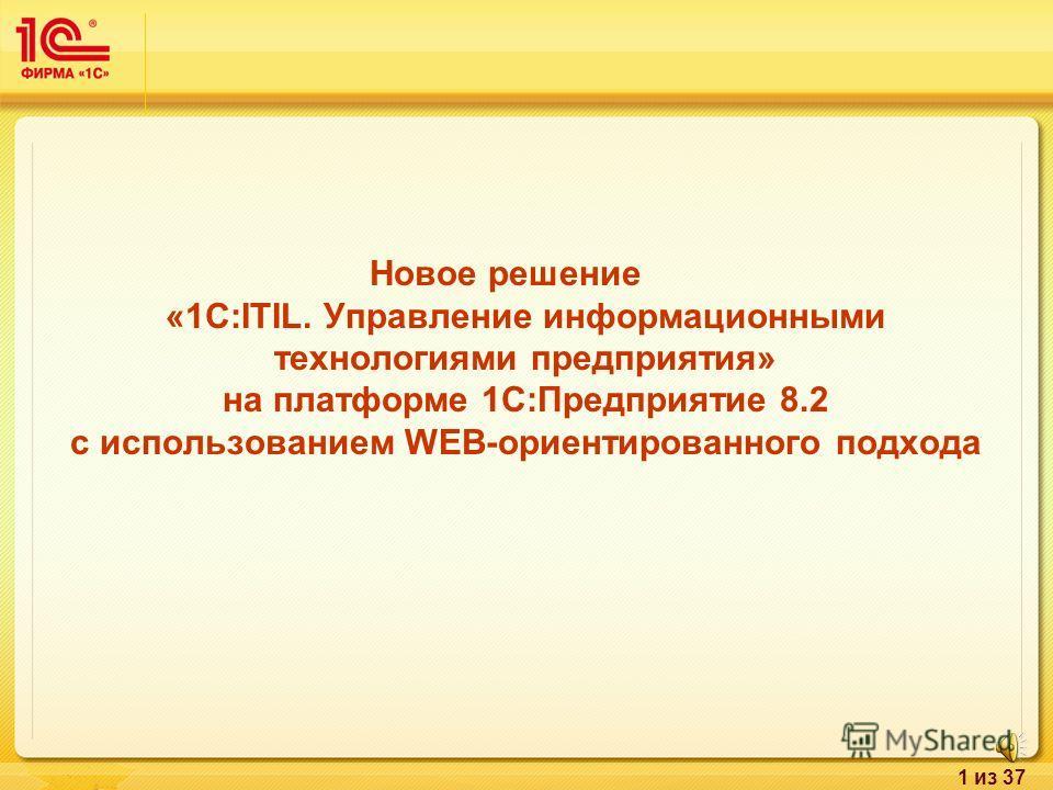 1 из 37 Новое решение «1С:ITIL. Управление информационными технологиями предприятия» на платформе 1С:Предприятие 8.2 с использованием WEB-ориентированного подхода