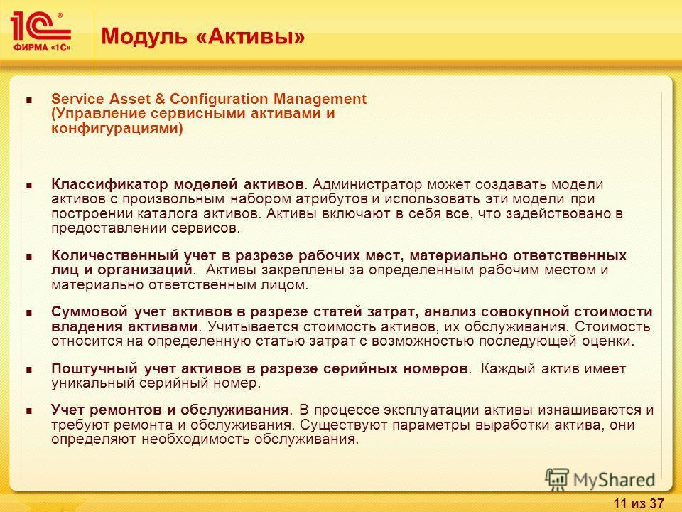 11 из 37 Модуль «Активы» Service Asset & Configuration Management (Управление сервисными активами и конфигурациями) Классификатор моделей активов. Администратор может создавать модели активов с произвольным набором атрибутов и использовать эти модели