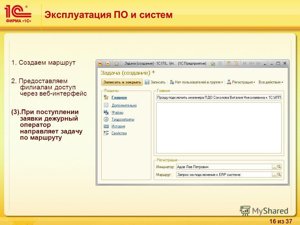 16 из 37 1. Создаем маршрут 2. Предоставляем филиалам доступ через веб-интерфейс (3).При поступлении заявки дежурный оператор направляет задачу по маршруту Эксплуатация ПО и систем