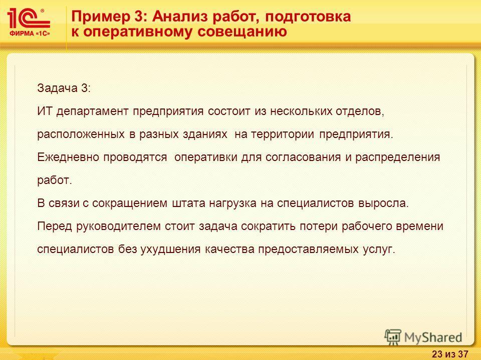 23 из 37 Пример 3: Анализ работ, подготовка к оперативному совещанию Задача 3: ИТ департамент предприятия состоит из нескольких отделов, расположенных в разных зданиях на территории предприятия. Ежедневно проводятся оперативки для согласования и расп