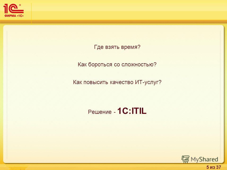 5 из 37 Где взять время? Как бороться со сложностью? Как повысить качество ИТ-услуг? Решение - 1С:ITIL