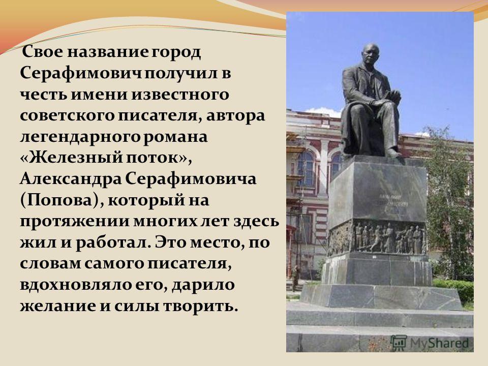 Свое название город Серафимович получил в честь имени известного советского писателя, автора легендарного романа «Железный поток», Александра Серафимовича (Попова), который на протяжении многих лет здесь жил и работал. Это место, по словам самого пис