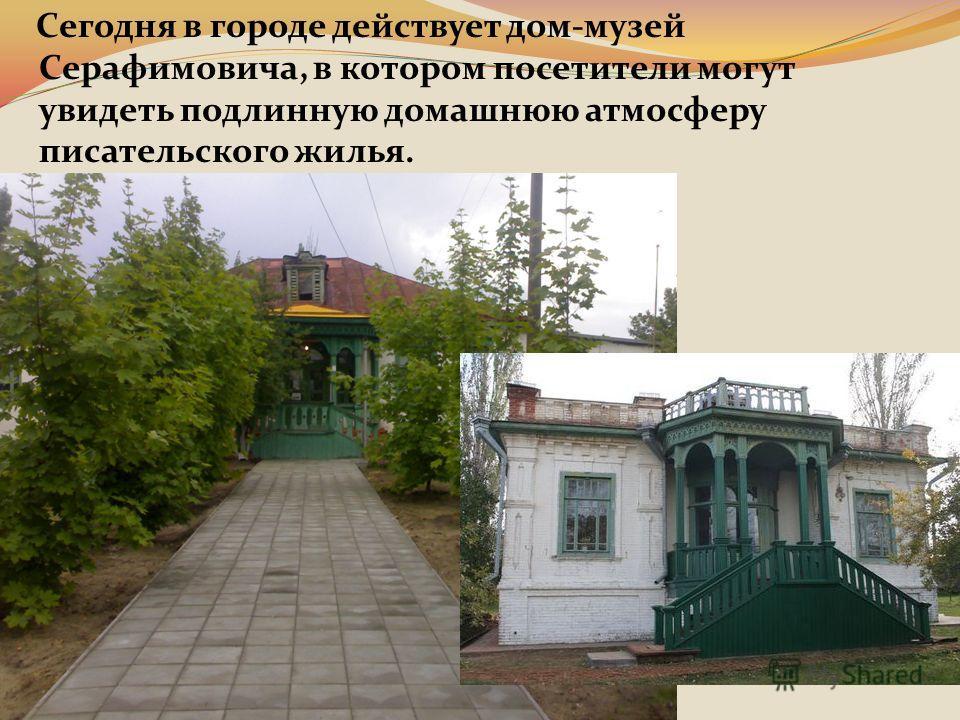 Сегодня в городе действует дом-музей Серафимовича, в котором посетители могут увидеть подлинную домашнюю атмосферу писательского жилья.