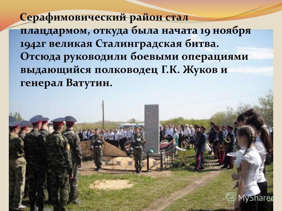 Серафимовический район стал плацдармом, откуда была начата 19 ноября 1942г великая Сталинградская битва. Отсюда руководили боевыми операциями выдающийся полководец Г.К. Жуков и генерал Ватутин.