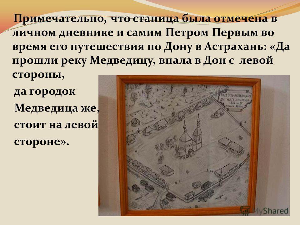 Примечательно, что станица была отмечена в личном дневнике и самим Петром Первым во время его путешествия по Дону в Астрахань: «Да прошли реку Медведицу, впала в Дон с левой стороны, да городок Медведица же, стоит на левой стороне».
