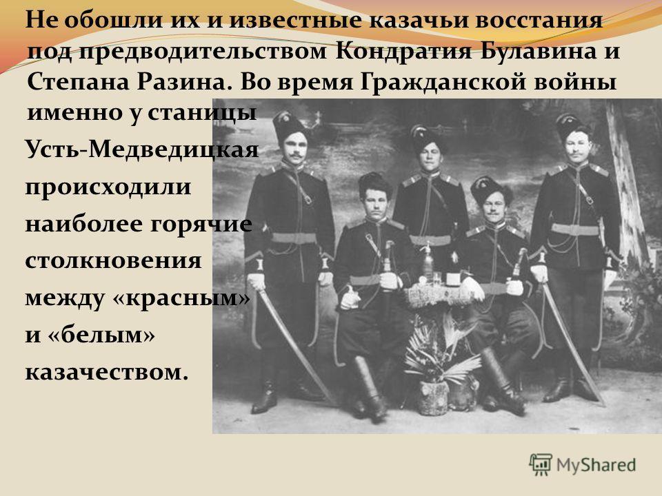 Не обошли их и известные казачьи восстания под предводительством Кондратия Булавина и Степана Разина. Во время Гражданской войны именно у станицы Усть-Медведицкая происходили наиболее горячие столкновения между «красным» и «белым» казачеством.