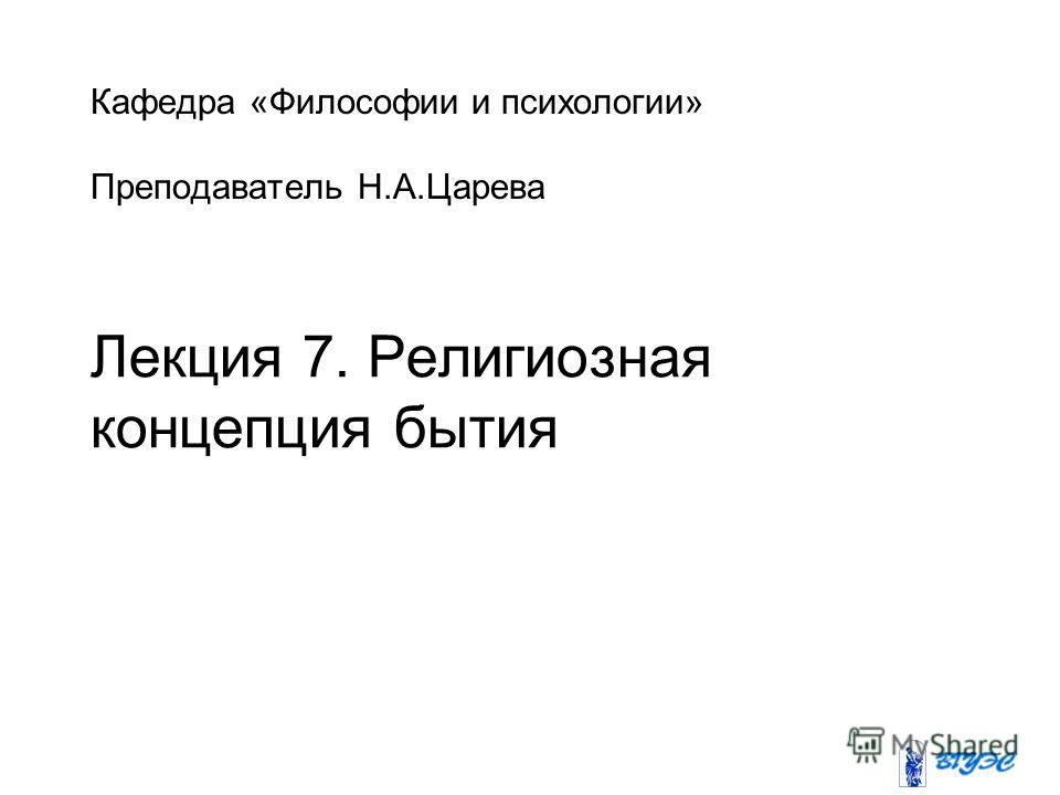 Кафедра «Философии и психологии» Преподаватель Н.А.Царева Лекция 7. Религиозная концепция бытия