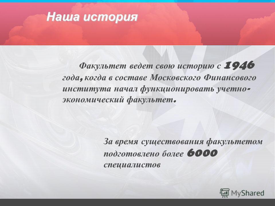 Наша история Факультет ведет свою историю с 1946 года, когда в составе Московского Финансового института начал функционировать учетно - экономический факультет. За время существования факультетом подготовлено более 6000 специалистов