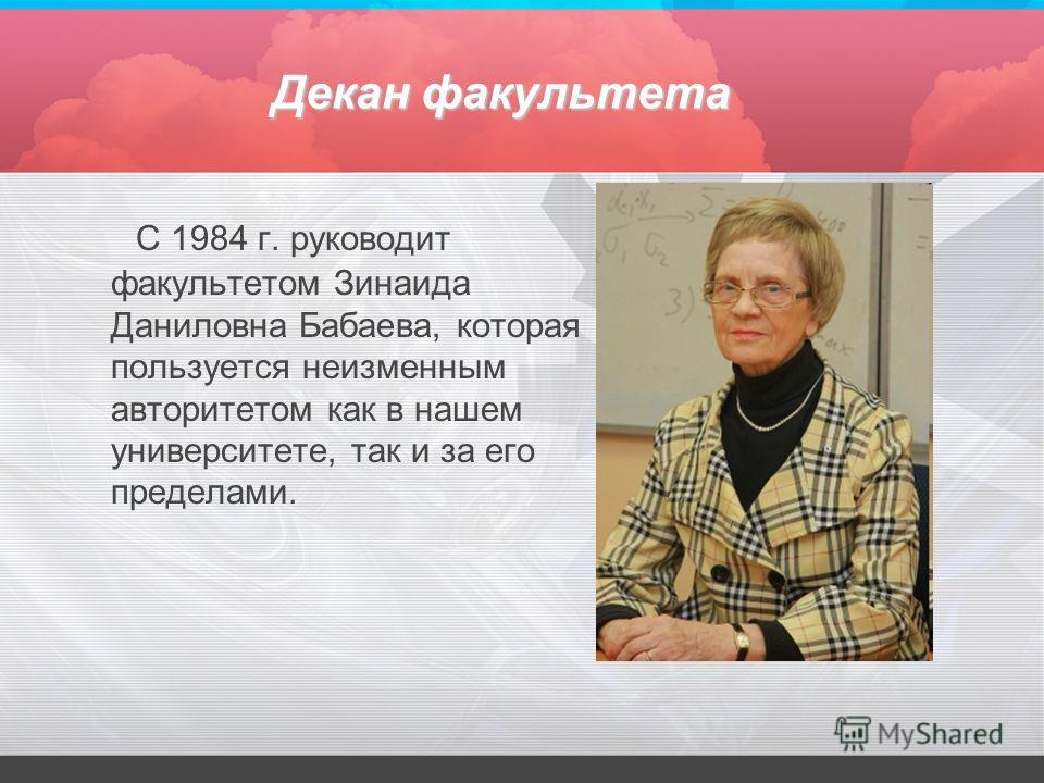 Декан факультета С 1984 г. руководит факультетом Зинаида Даниловна Бабаева, которая пользуется неизменным авторитетом как в нашем университете, так и за его пределами.
