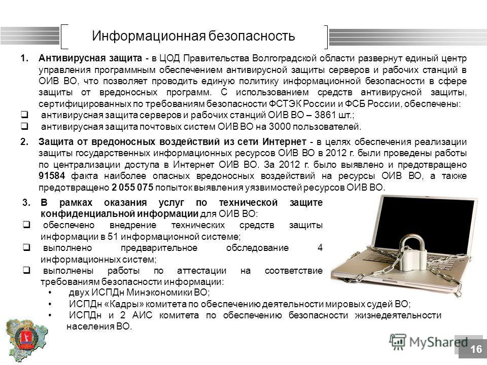 Информационная безопасность 1.Антивирусная защита - в ЦОД Правительства Волгоградской области развернут единый центр управления программным обеспечением антивирусной защиты серверов и рабочих станций в ОИВ ВО, что позволяет проводить единую политику