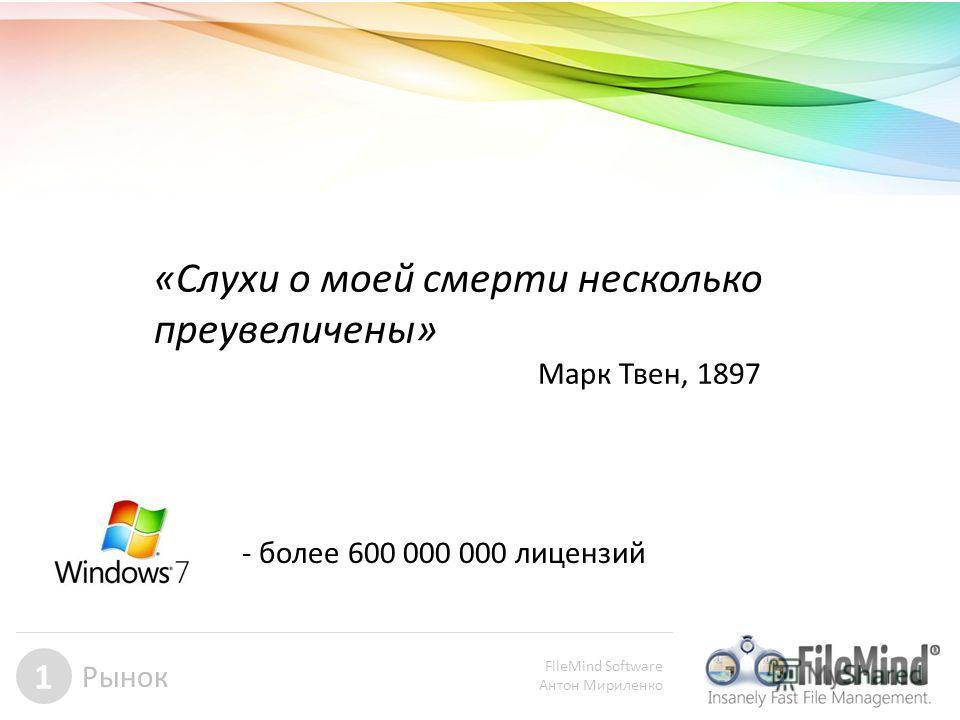 FileMind Software Антон Мириленко 1 Рынок «Cлухи о моей смерти несколько преувеличены» Марк Твен, 1897 - более 600 000 000 лицензий