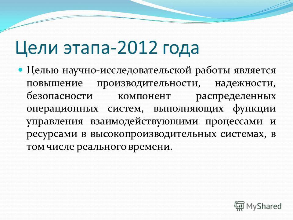 Цели этапа-2012 года Целью научно-исследовательской работы является повышение производительности, надежности, безопасности компонент распределенных операционных систем, выполняющих функции управления взаимодействующими процессами и ресурсами в высоко