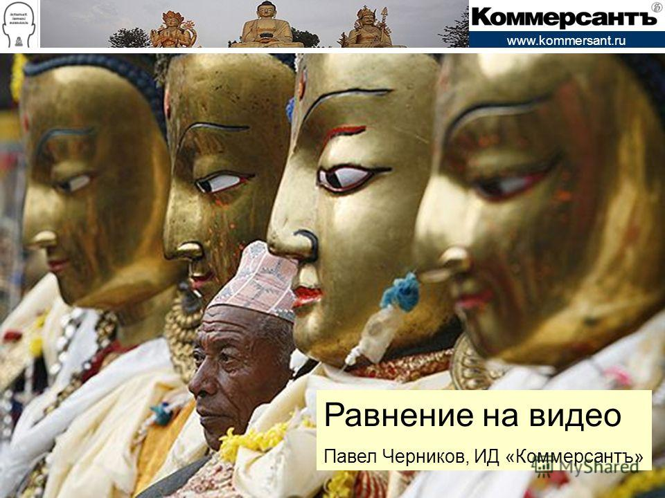 www.kommersant.ru Равнение на видео Павел Черников, ИД «Коммерсантъ»