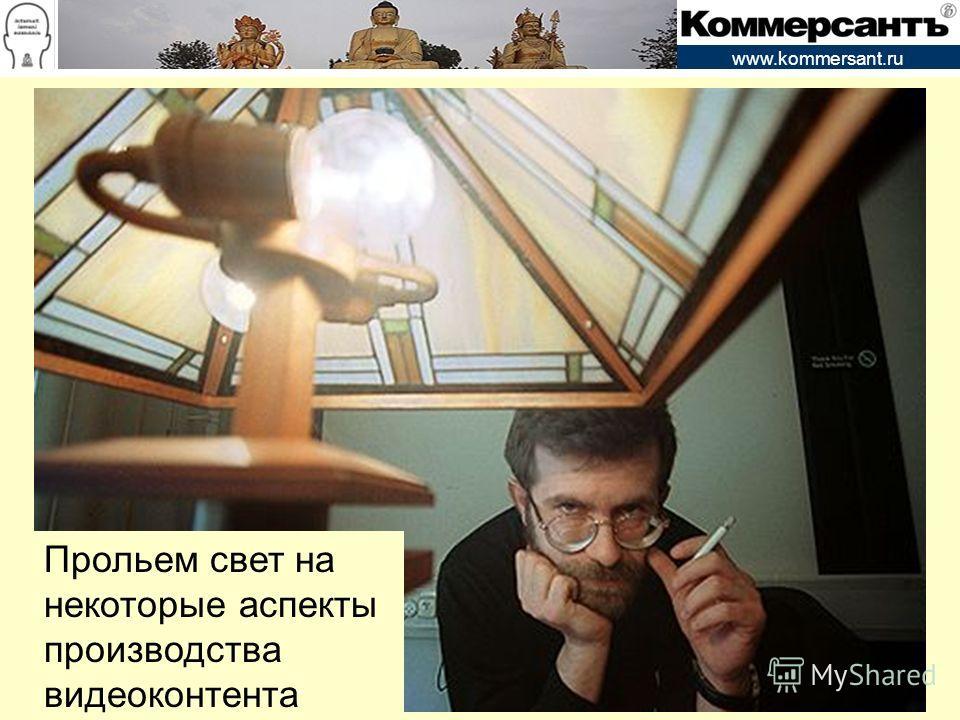 www.kommersant.ru Прольем свет на некоторые аспекты производства видеоконтента