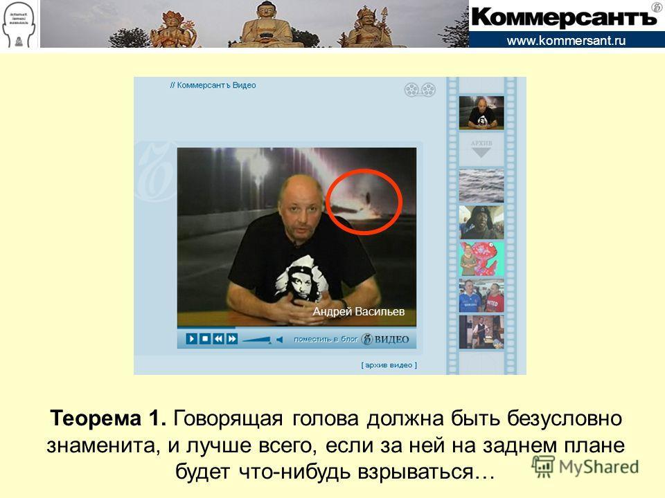 www.kommersant.ru Теорема 1. Говорящая голова должна быть безусловно знаменита, и лучше всего, если за ней на заднем плане будет что-нибудь взрываться… Андрей Васильев