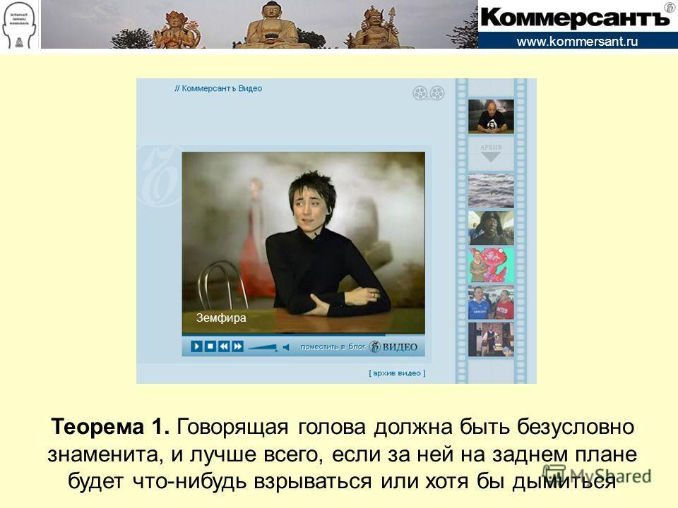 www.kommersant.ru Теорема 1. Говорящая голова должна быть безусловно знаменита, и лучше всего, если за ней на заднем плане будет что-нибудь взрываться или хотя бы дымиться Земфира