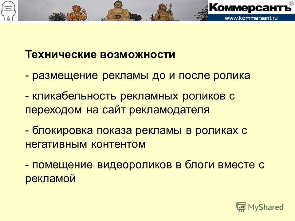 www.kommersant.ru Технические возможности - размещение рекламы до и после ролика - кликабельность рекламных роликов с переходом на сайт рекламодателя - блокировка показа рекламы в роликах с негативным контентом - помещение видеороликов в блоги вместе