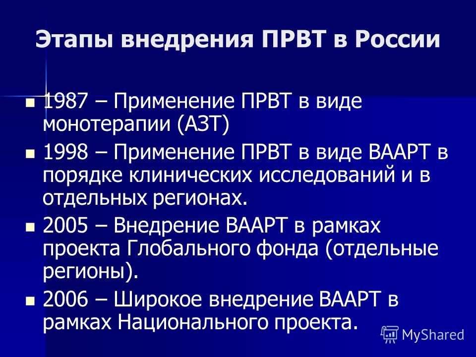 Этапы внедрения ПРВТ в России 1987 – Применение ПРВТ в виде монотерапии (АЗТ) 1998 – Применение ПРВТ в виде ВААРТ в порядке клинических исследований и в отдельных регионах. 2005 – Внедрение ВААРТ в рамках проекта Глобального фонда (отдельные регионы)