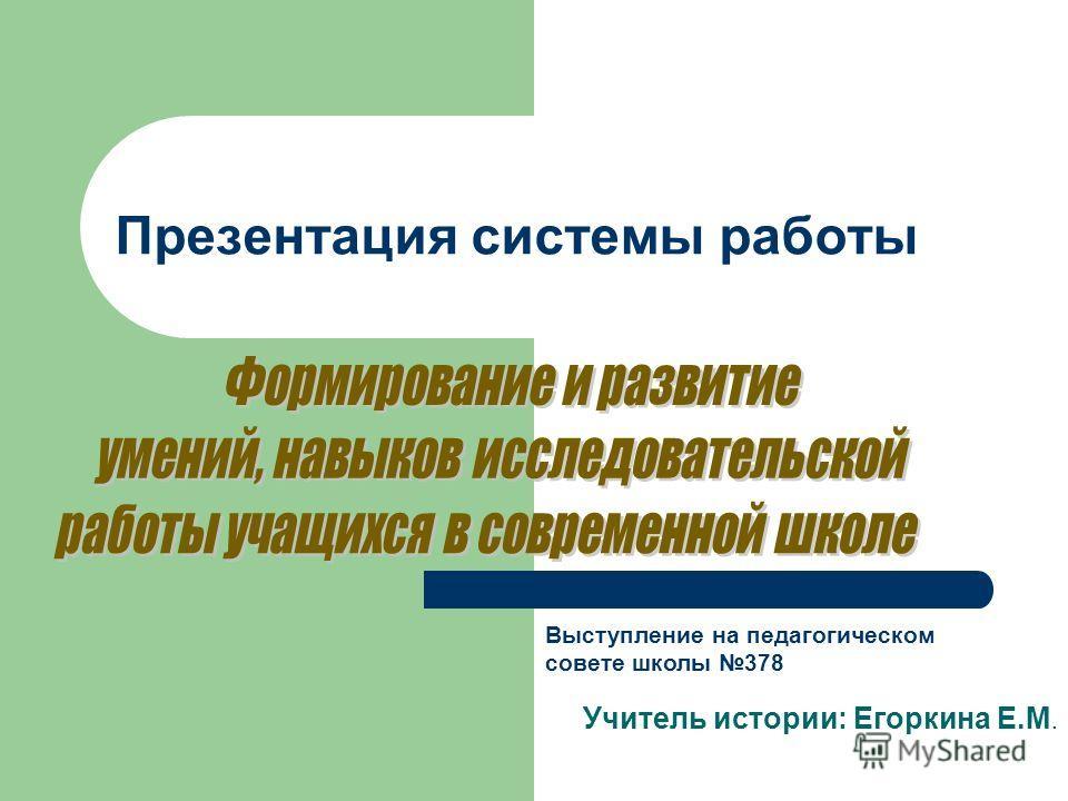 Презентация системы работы Учитель истории: Егоркина Е.М. Выступление на педагогическом совете школы 378