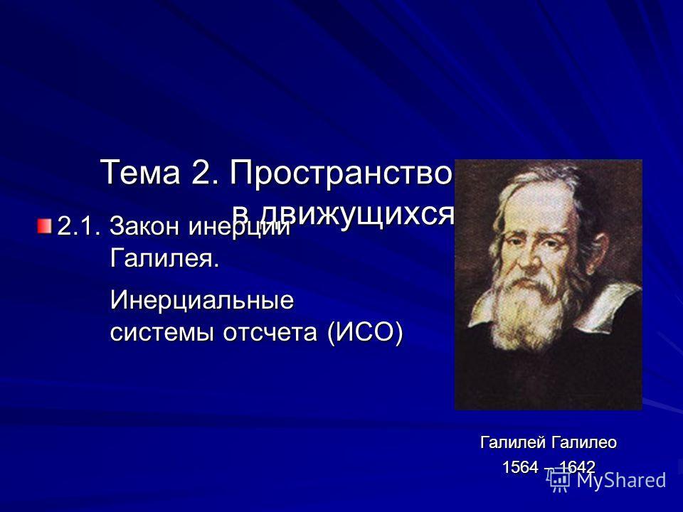 Тема 2. Пространство и время в движущихся СО 2.1. Закон инерции Галилея. Галилея. Инерциальные Инерциальные системы отсчета (ИСО) системы отсчета (ИСО) Галилей Галилео 1564 – 1642