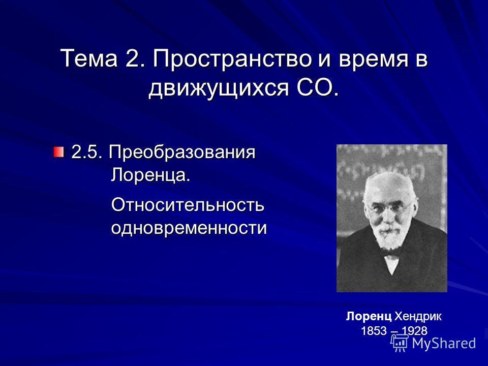 Тема 2. Пространство и время в движущихся СО. 2.5. Преобразования Лоренца. Лоренца. Относительность Относительность одновременности одновременности Лоренц Хендрик 1853 – 1928