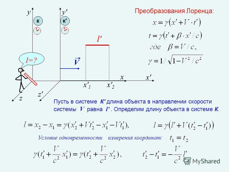 x z y z'z' x'x' y'y' V x'1x'1 x'2x'2 кк'к' l' l=? Условие одновременности измерения координат: Преобразования Лоренца: Пусть в системе К' длина объекта в направлении скорости системы V равна l '. Определим длину объекта в системе К.