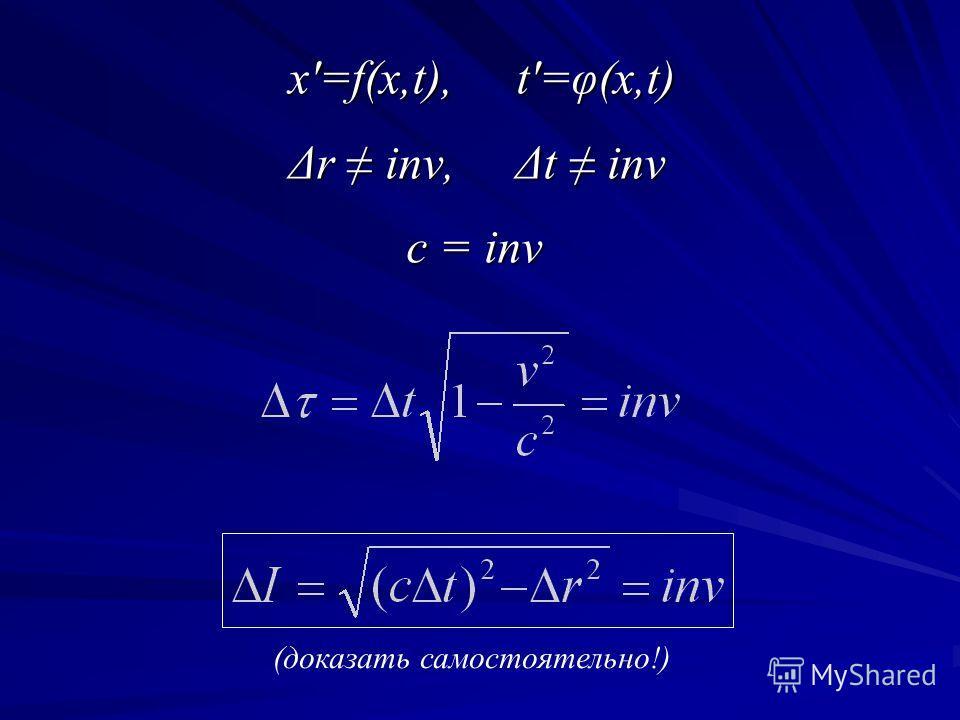 x'=f(x,t), t'=φ(x,t) x'=f(x,t), t'=φ(x,t) Δr inv, Δt inv Δr inv, Δt inv с = inv с = inv (доказать самостоятельно!)