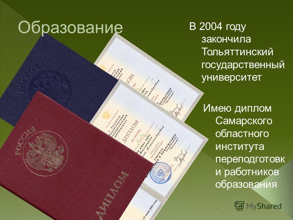 В 2004 году закончила Тольяттинский государственный университет Имею диплом Самарского областного института переподготовк и работников образования