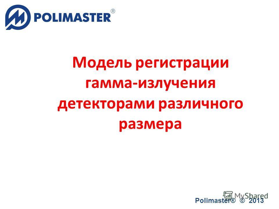 Модель регистрации гамма-излучения детекторами различного размера Polimaster® © 2013