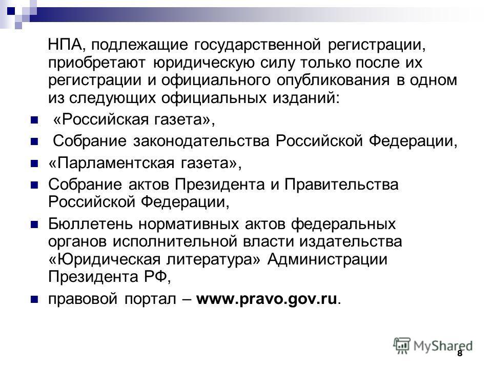 8 НПА, подлежащие государственной регистрации, приобретают юридическую силу только после их регистрации и официального опубликования в одном из следующих официальных изданий: «Российская газета», Собрание законодательства Российской Федерации, «Парла