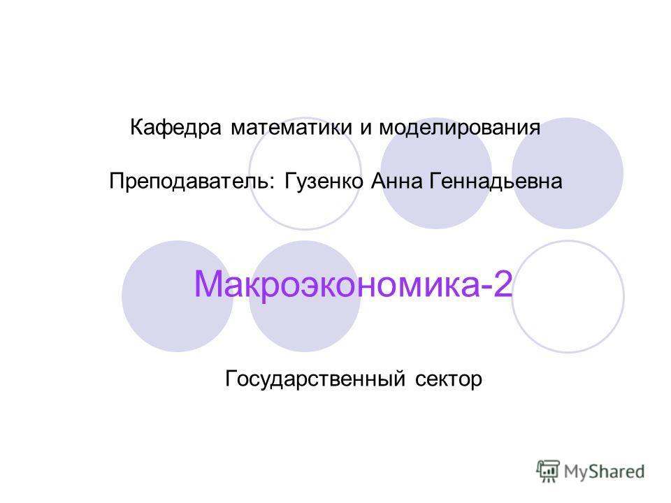 Кафедра математики и моделирования Преподаватель: Гузенко Анна Геннадьевна Макроэкономика-2 Государственный сектор