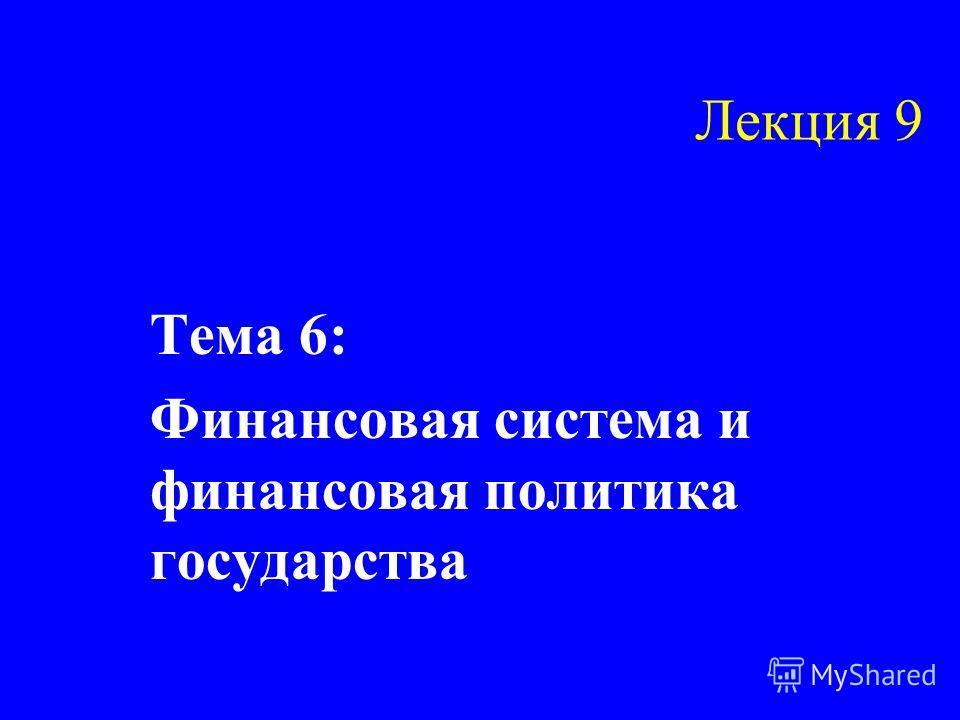 Лекция 9 Тема 6: Финансовая система и финансовая политика государства