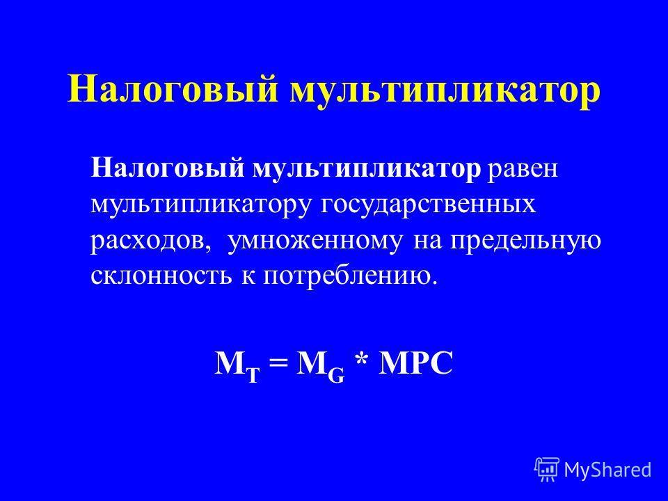 Налоговый мультипликатор Налоговый мультипликатор равен мультипликатору государственных расходов, умноженному на предельную склонность к потреблению. M T = M G * MPC