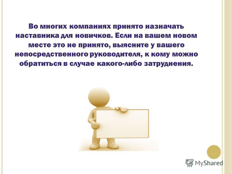 Во многих компаниях принято назначать наставника для новичков. Если на вашем новом месте это не принято, выясните у вашего непосредственного руководителя, к кому можно обратиться в случае какого-либо затруднения.