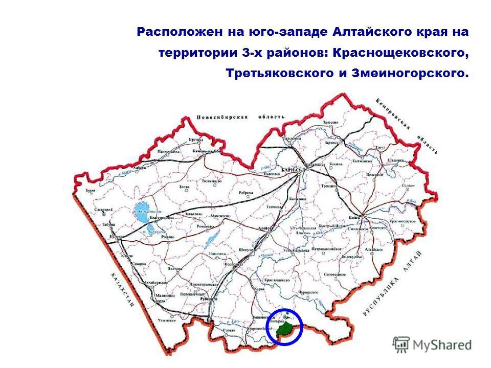 Расположен на юго-западе Алтайского края на территории 3-х районов: Краснощековского, Третьяковского и Змеиногорского.