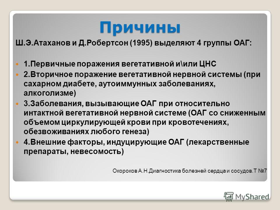 Причины Ш.Э.Атаханов и Д.Робертсон (1995) выделяют 4 группы ОАГ: 1.Первичные поражения вегетативной и\или ЦНС 2.Вторичное поражение вегетативной нервной системы (при сахарном диабете, аутоиммунных заболеваниях, алкоголизме) 3.Заболевания, вызывающие