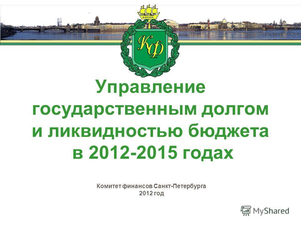 Управление государственным долгом и ликвидностью бюджета в 2012-2015 годах Комитет финансов Санкт-Петербурга 2012 год