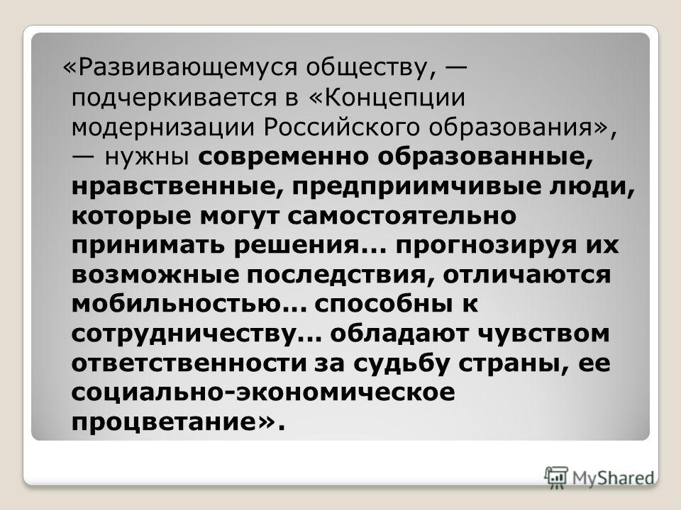 «Развивающемуся обществу, подчеркивается в «Концепции модернизации Российского образования», нужны современно образованные, нравственные, предприимчивые люди, которые могут самостоятельно принимать решения... прогнозируя их возможные последствия, отл