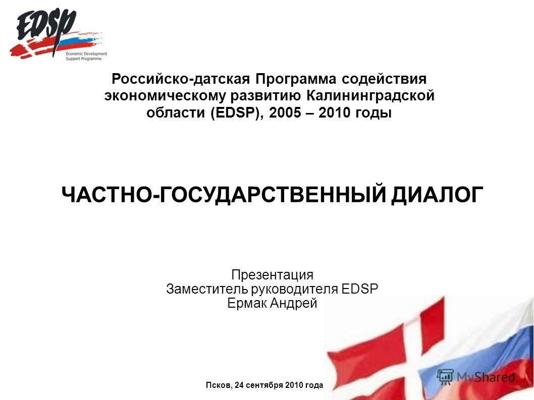 Презентация Заместитель руководителя EDSP Ермак Андрей Российско-датская Программа содействия экономическому развитию Калининградской области (EDSP), 2005 – 2010 годы ЧАСТНО-ГОСУДАРСТВЕННЫЙ ДИАЛОГ Псков, 24 сентября 2010 года