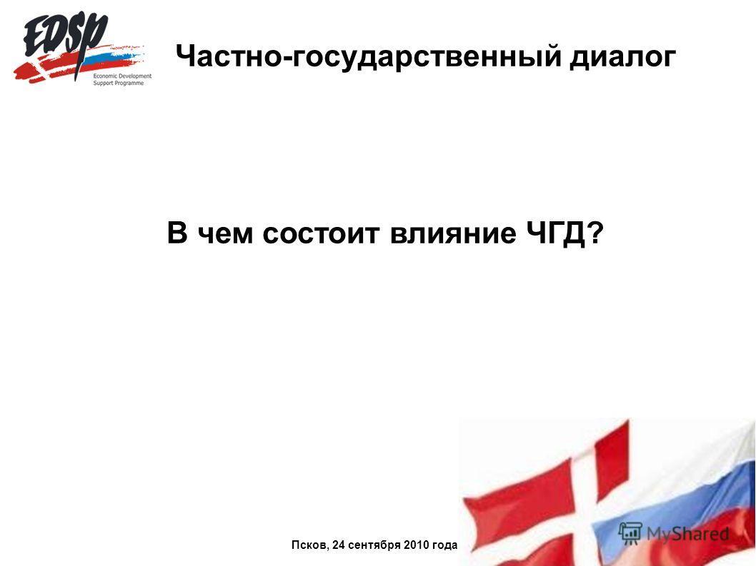 Частно-государственный диалог В чем состоит влияние ЧГД? Псков, 24 сентября 2010 года