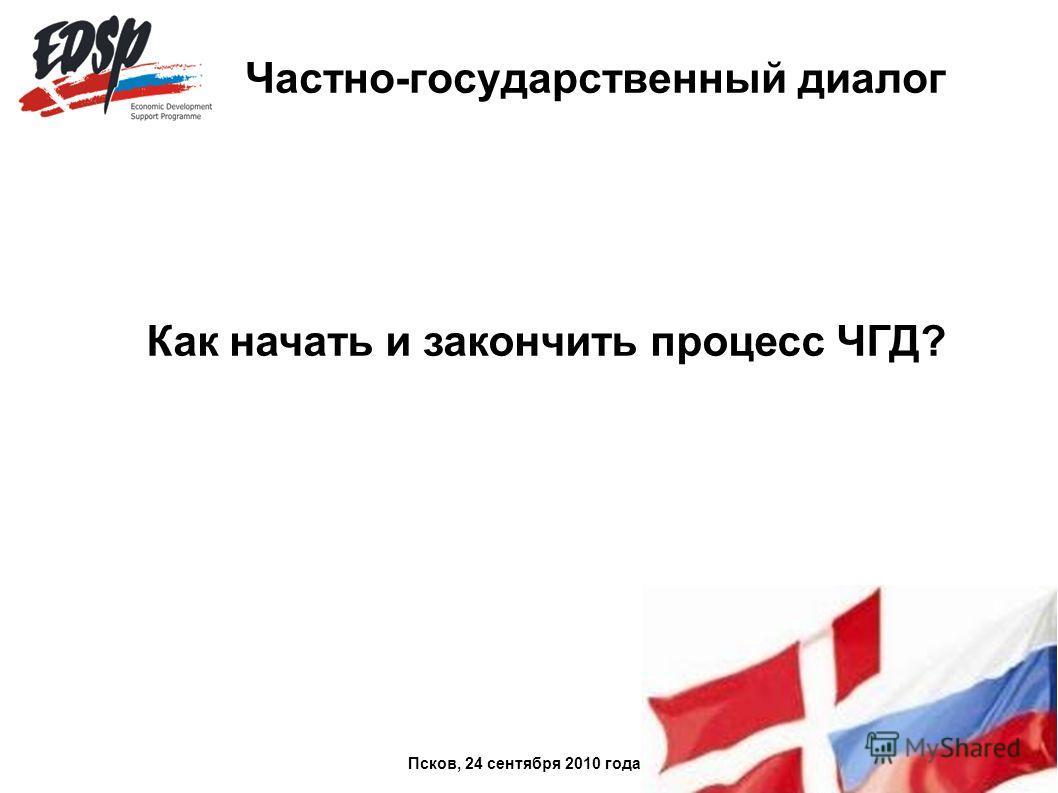 Частно-государственный диалог Как начать и закончить процесс ЧГД? Псков, 24 сентября 2010 года