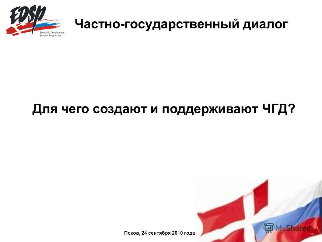 Частно-государственный диалог Для чего создают и поддерживают ЧГД? Псков, 24 сентября 2010 года